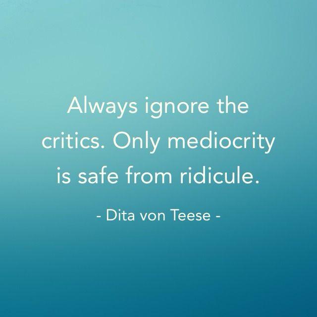 """""""Ignoriere Kritik. Nur Mittelmäßigkeit ist sicher vor Hohn und Spott."""" Dita von Teese"""