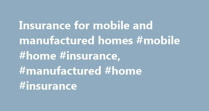 Insurance for mobile and manufactured homes #mobile #home #insurance, #manufactured #home #insurance http://south-sudan.remmont.com/insurance-for-mobile-and-manufactured-homes-mobile-home-insurance-manufactured-home-insurance/  # Insurance for mobile and manufactured homes By Insure.com – Last updated: July 25, 2016 Thousands of Americans purchase mobile homes each year. If you're one of them, you probably know that today's mobile homes offer quality construction and modern amenities for a…