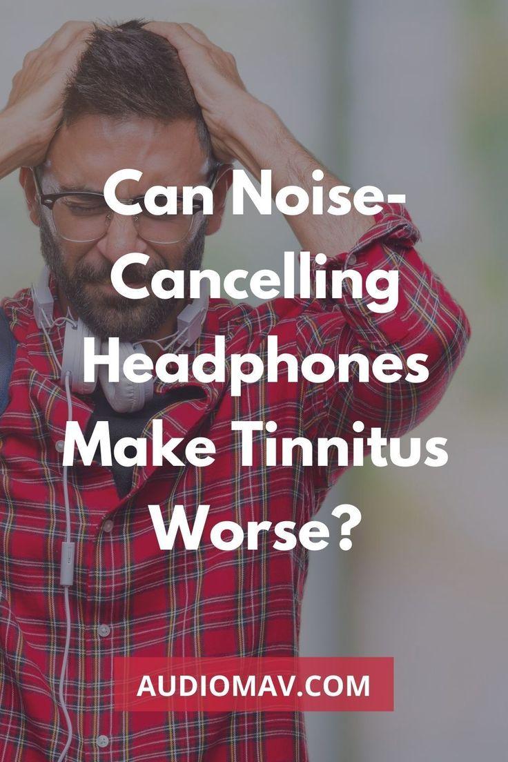 Can Noise Cancelling Headphones Make Tinnitus Worse Noise Cancelling Headphones Noise Cancelling Headphones