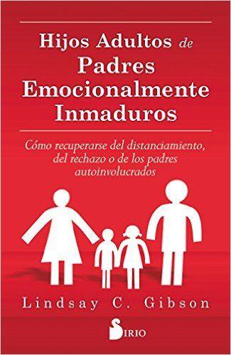 Hijos adultos de padres emocionalmente inmaduros / Lindsay C. Gibson. ¿Fueron tu padre o tu madre personas difíciles, inmaduras o inasequibles a nivel emocional? Si te criaste con una madre o un padre emocionalmente inmaduros, inasequibles o egoístas, quizás te hayan quedado sentimientos de ira, soledad, traición o abandono. Quizá recuerdes tu infancia como un tiempo en que no viste satisfechas tus necesidades emocionales, en que se desdeñaron tus sentimientos...