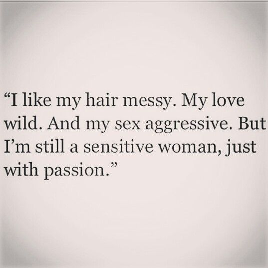 I like my hair messy.  My love wild. And my sex aggressive. But I'm still a sensitive woman, just with passion.