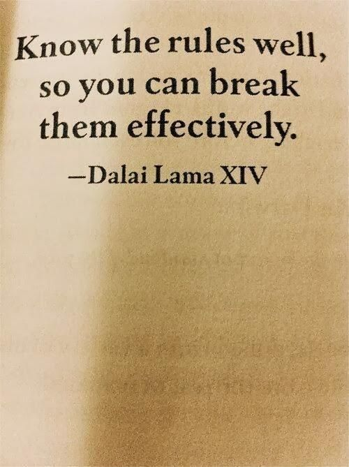 Know the rules well, so you can break themm effectively. Dalai Lama XIV.