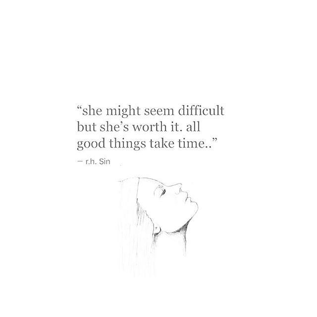 """""""she might seem difficult but she is worth it. all good things take time."""" - r.h. sin"""