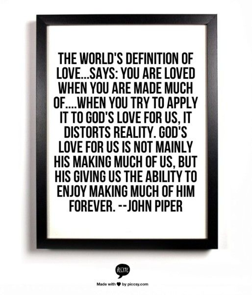 John Piper quote about God's love for us  (Click through for a slightly longer quote.)
