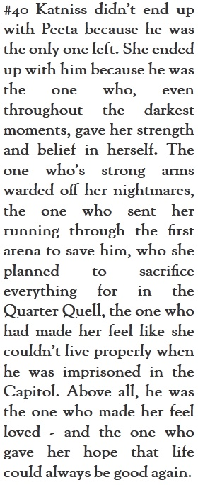This is one of the criticisms I hate the most, especially in professional reviews. That she only picked Peeta since he was there. That was only true when she picked him as her arena partner because he was the only other D12 person and Rue was gone. After, she needed him as he did her.