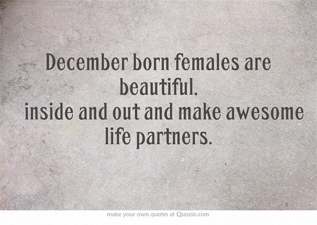 December born females are beautiful inside and out and make awesome life partners
