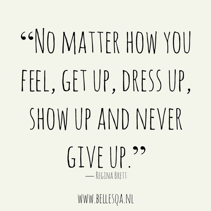 INSPIRATIONAL QUOTE: ''No matter how you feel, get up, dress up, show up and never give up.''
