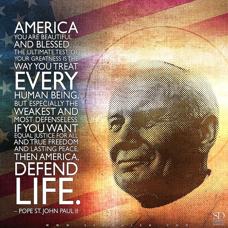 """www.Schmalen.com """"America you are beautiful…and blessed…. The ultimate test of your greatness is the way you treat every human being, but especially the weakest and most defenseless. If you want equal justice for all and true freedom and lasting peace, then America, defend life."""" - Pope St. John Paul II"""
