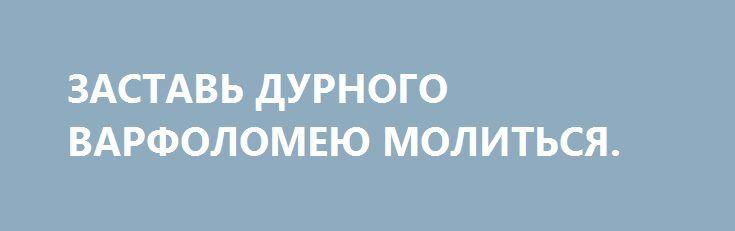 ЗАСТАВЬ ДУРНОГО ВАРФОЛОМЕЮ МОЛИТЬСЯ. http://rusdozor.ru/2017/08/07/zastav-durnogo-varfolomeyu-molitsya/  За все девять лет празднования на Украине годовщины Крещения Руси ни разу не было такого, чтобы православным не попытались испортить торжество.  В последние три года этим занимается лично лидер нации. В этот раз он поведал в своём обращении, что ...