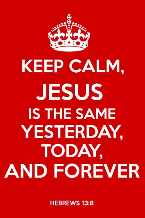 Keep Calm, Jesus is the same yesterday, today, and forever