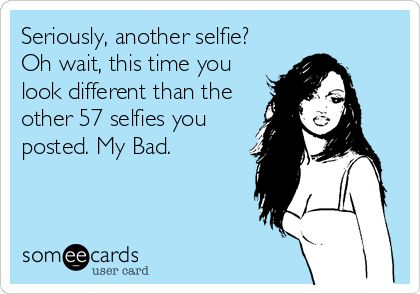 Seriously, another selfie? Oh wait, this time you look different than the other 57 selfies you posted. My Bad.