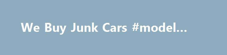 We Buy Junk Cars #model #cars http://car.remmont.com/we-buy-junk-cars-model-cars/  #scrap car prices # Prices For Junk Cars LEARN ABOUT PRICES FOR JUNK CARS! Sell Your Car Online Today! We Offer High Junk Car Values Free Junk Car Removal Nationwide! Many people are interested in finding out prices for junk cars. Junk car prices vary depending on how a company recycles your junk car. The […]The post We Buy Junk Cars #model #cars appeared first on Car.