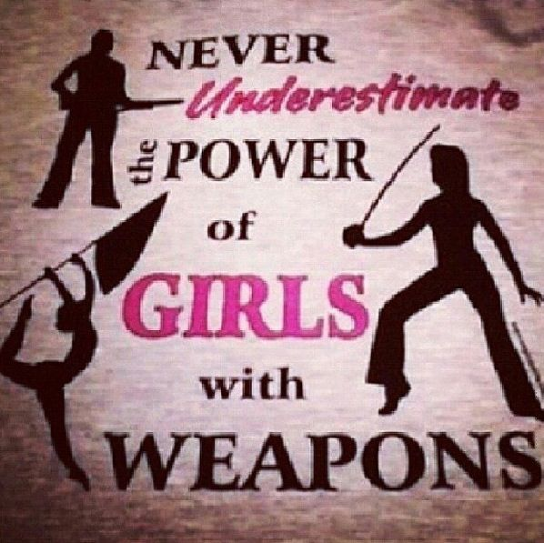 Never underestimate the power of girls with weapons. Very true.