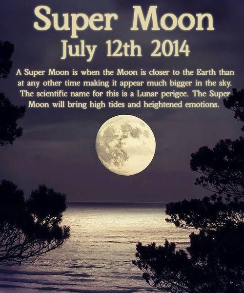 wiccateachings:  The Full Moon of July will be a Super Moon. This is when the Moon can appear up to 5 times bigger than normal. It not only looks beautiful but has many effects on Earth too, the tidal force is up to 18% greater than normal and it also has an effect on animals and wildlife especially birds, wolves and ocean life.