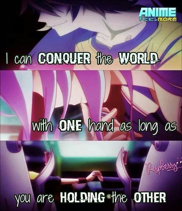 No Game No Life - I can conquer the world with one hand, as long as you are holding the other.