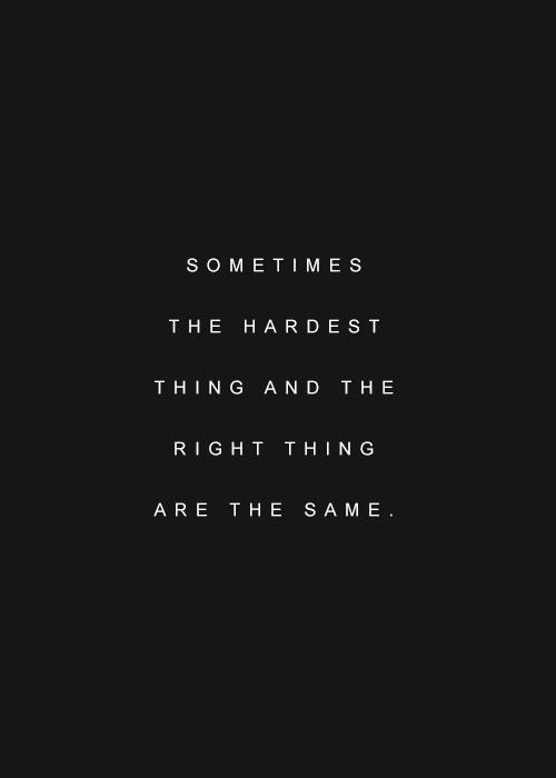 Sometimes the hardest and the right thing are the same