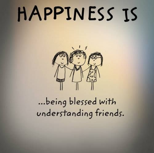 Happiness Is Being Blessed With Understanding Friends