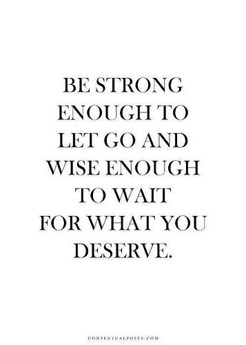 """""""Be strong enough to let go and wise enough to wait for what you deserve."""" Learned this one the hard way, but hey at least I learned! :-)"""