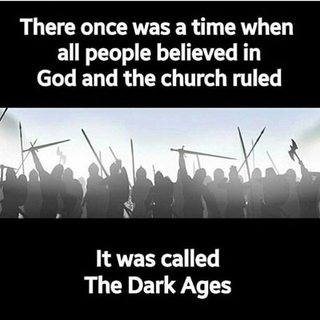 Ah, but it was dark not because they believed in God, but because they didn't see the difference between allowing the church to rule over thier lives and allowing a God of love to take up residence in their hearts.