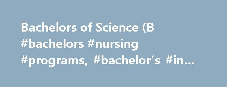 Bachelors of Science (B #bachelors #nursing #programs, #bachelor's #in #nursing http://swaziland.remmont.com/bachelors-of-science-b-bachelors-nursing-programs-bachelors-in-nursing/  # B.S. in Nursing Degree Provide specialized care with our bachelor s of science in nursing. Preparing leaders for one of the most in-demand professions in the nation—the U.S. Bureau of Labor Statistics expects nursing jobs to increase 26 percent by 2020—our B.S. in Nursing helps meet that demand. Our program…