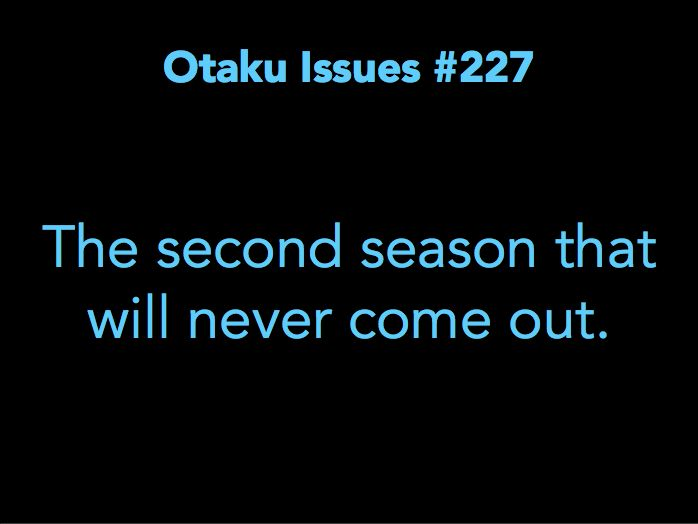 Otaku Issues ikr like some animes i have seen still need a second season or even that 3rd season since it still left off with questions ugh