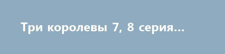 Три королевы 7, 8 серия (2016) http://kinofak.net/publ/melodrama/tri_korolevy_3_4_serija_2016_hd_7/8-1-0-4806  По мнению эксперта, предсмертная записка Погодина является подделкой, об этом становится известно Кате и Виктору. Еще эксперт рассказал, что следователь Литвинов, понимая, что его близким грозит опасность, хочет продать дом и покинуть город. Виктор желает с ним встретиться. Агеев велит племяннику постоянно следить за Виктором. Сергей сказал, чтобы Элла дала сыну денег, чтобы он…