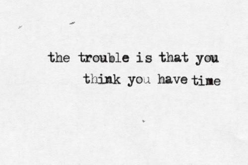 the trouble is that you think you have time