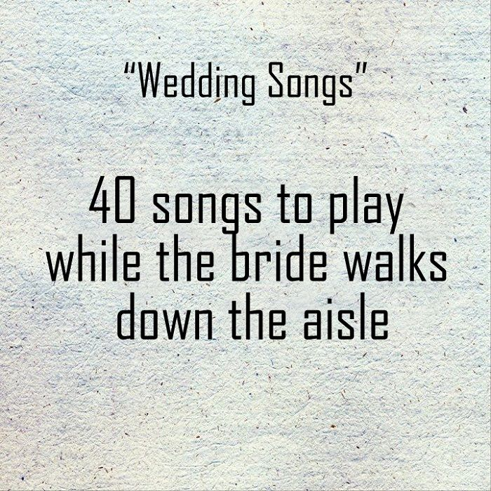 Songs To Walk Down The Isle To: 40 Songs To Play While The Bride Walks Down The Aisle