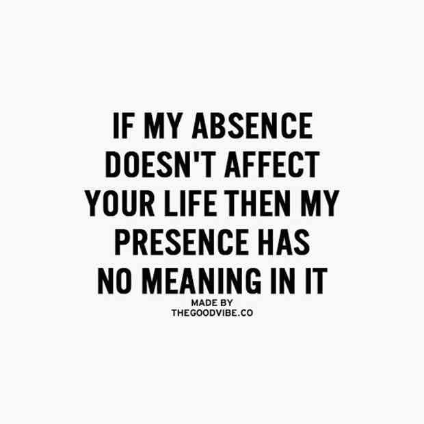 """If my absence doesn't affect your life then my presence has no meaning to it."""