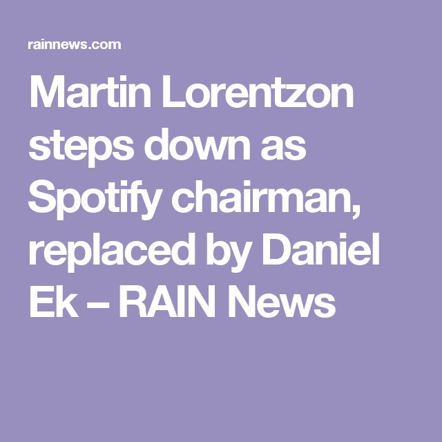 Martin Lorentzon steps down as Spotify chairman, replaced by Daniel Ek – RAIN News