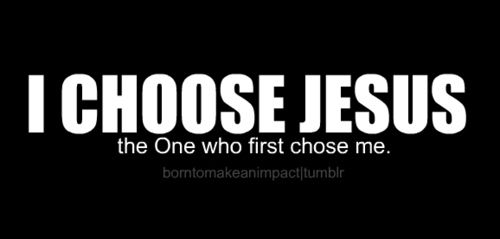 I choose Jesus and you should too! ask me why i'm such a Jesus-freak, i'd love to explain :)