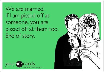 Funny Family Ecard: We are married. If I am pissed off at someone, you are pissed off at them too. End of story.