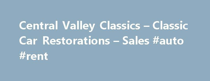 Central Valley Classics – Classic Car Restorations – Sales #auto #rent http://auto.nef2.com/central-valley-classics-classic-car-restorations-sales-auto-rent/  #classic autos for sale # Central Valley Classics offers antique cars, classic cars, vintage cars, muscle cars, hot Rods, street rods, specialty cars project cars for sale in California. Central Valley Classics has been in Fresno for over 20 years helping sell classic cars to enthusiasts across the US and around the world. You will…