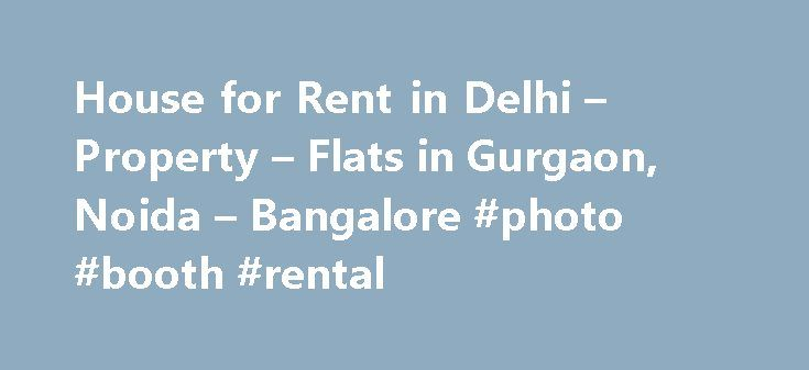 House for Rent in Delhi – Property – Flats in Gurgaon, Noida – Bangalore #photo #booth #rental http://rental.remmont.com/house-for-rent-in-delhi-property-flats-in-gurgaon-noida-bangalore-photo-booth-rental/  #renting houses # No Brokerage, Genuine Verified Listings! Our Memento's Your portal is a refreshing change in otherwise cluttered portals in this industry which are – nothing less than an eyesore and frustrating to navigate. Well Done!- Karen Bhatia, donebynone.com, Noida (Seeker) As I…
