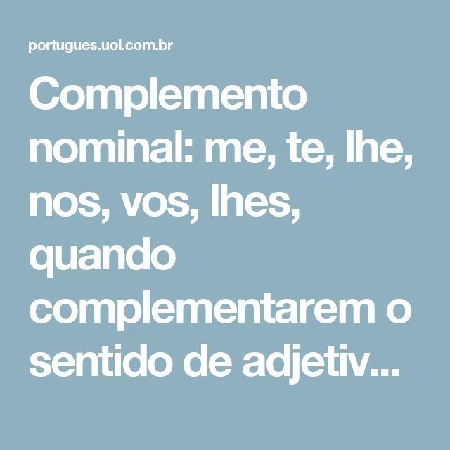 Complemento nominal: me, te, lhe, nos, vos, lhes, quando complementarem o sentido de adjetivos, advérbios ou substantivos abstratos. Exemplo: Tenha-me consideração.