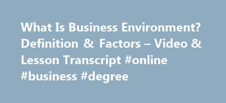What Is Business Environment? Definition & Factors – Video & Lesson Transcript #online #business #degree http://business.remmont.com/what-is-business-environment-definition-factors-video-lesson-transcript-online-business-degree/  #business environment # What Is Business Environment? – Definition & Factors Businesses do not operate in a vacuum; they operate in an environment. In this lesson, you'll learn about the business environment, including what makes it up. A short quiz follows the…
