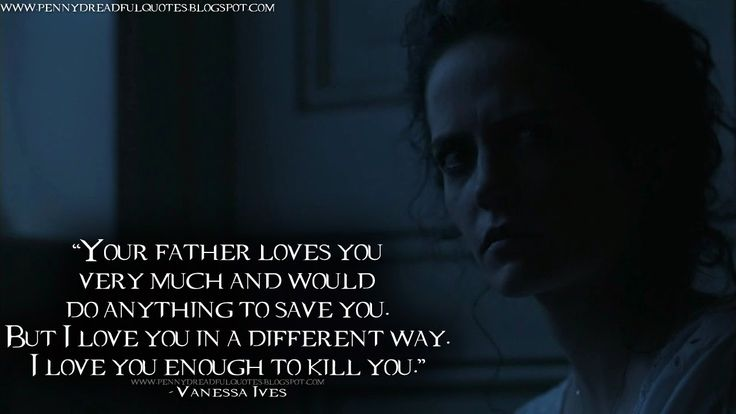 Your father loves you very much and would do anything to save you. But I love you in a different way. I love you enough to kill you. Vanessa Ives Quotes, Penny Dreadful Quotes