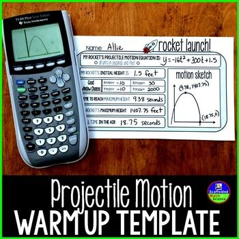 Projectile Motion Warm up Template. I use this template during our projectile motion unit. I shine either an equation or a word problem (you can find a free file of Powerpoint warmups here) on the board and give each student a template. Students write their equation on their template then find: initial height, a good graphing calculator window, time to max height, max height, and total time in air.