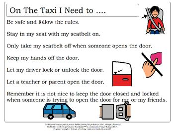 Program independently created and copyrighted by Erin Duncan of Helping Hearts and Hands Ottawa 2016.All Images copyright of.Mayer-JohnsonStory reviewing the rules of how to behave on the taxi or special transportation.2100 Wharton StreetSuite 400Pittsburgh, PA 15203Phone: 1 (800) 588-4548Fax: 1 (866) 585-6260Email: mayer-johnson.usa@mayer-johnson.comWeb site: www.mayer-johnson.com