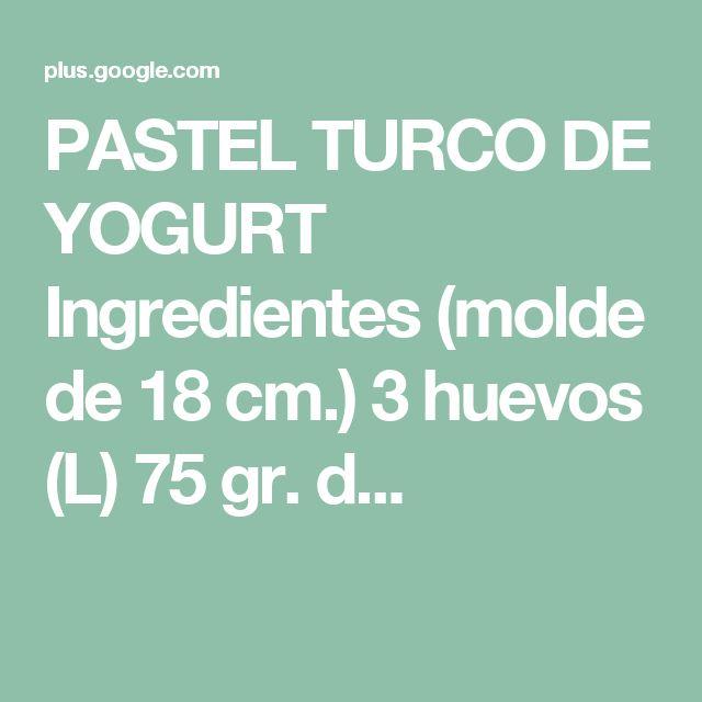 PASTEL TURCO DE YOGURT Ingredientes (molde de 18 cm.) 3 huevos (L) 75 gr. d...