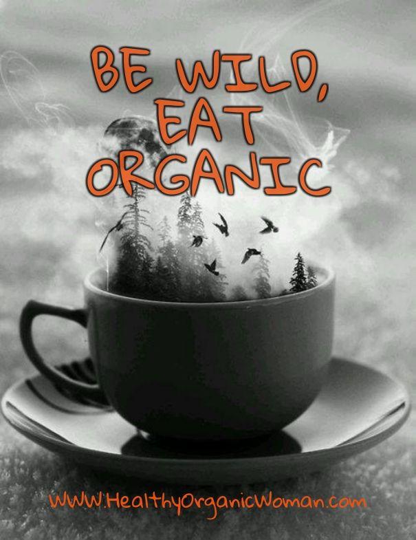 Be wild, eat organic www.healthyorganicwoman.com