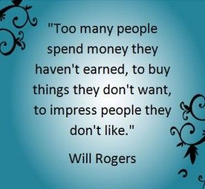 """""""Too many people spend money they haven't earned, to buy things they don't want to impress people they don't like"""" -- Will Rogers"""