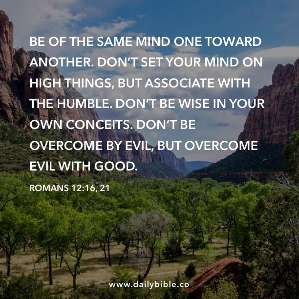 Romans 12:16, 21  Be of the same mind one toward another. Don't set your mind on high things, but associate with the humble. Don't be wise in your own conceits. Don't be overcome by evil, but overcome evil with good.