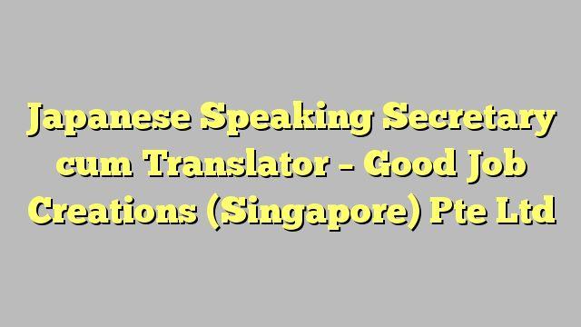 Japanese Speaking Secretary cum Translator - Good Job Creations (Singapore) Pte Ltd
