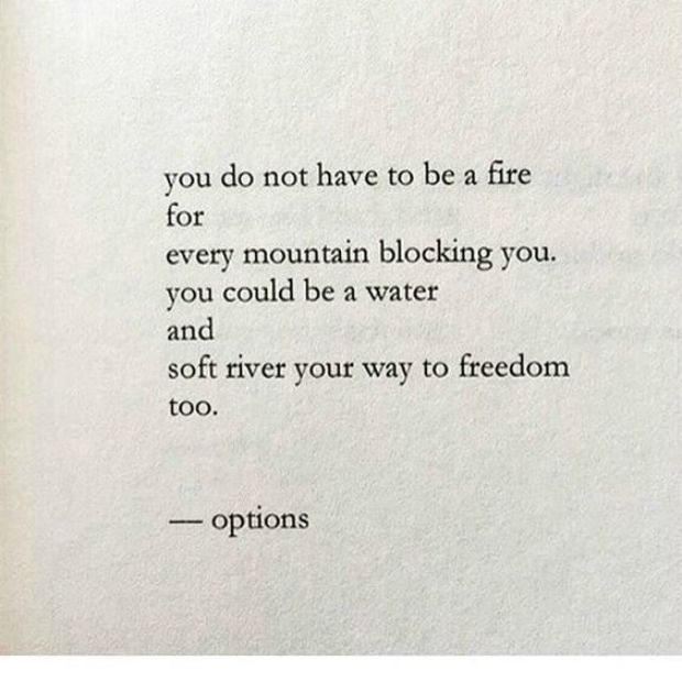 """You do not have to be a fire for every mountain blocking you. You could be a water and soft river your way to freedom too."""