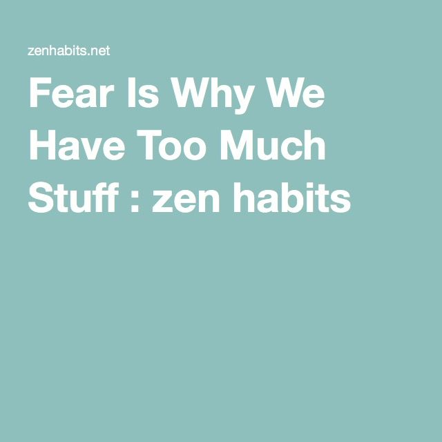 Fear Is Why We Have Too Much Stuff : zen habits