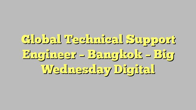 Global Technical Support Engineer  - Bangkok - Big Wednesday Digital