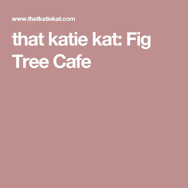 that katie kat: Fig Tree Cafe