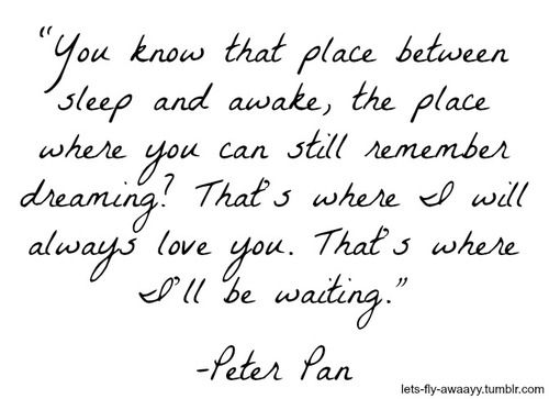 """You know that place between sleep and awake, the place where you can still remember dreaming? That's where I will always love you. That's where I'll be waiting."" --Peter Pan"
