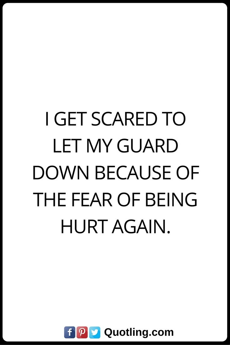 Hurt Quotes I get scared to let my guard down because of the fear of being hurt again.